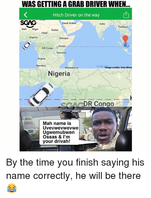 Memes, India, and Nigeria: WAS GETTING A GRAB DRIVER WHEN  Hitch Driver on the way  SGAG  Mali Niger  Saudi Arabia  India  Thailand  Sudan  Chad  Nigeria  Ethiopia  DR Congo  Kenya  Tanzania  Angola  Namibia  In di Amage credits: Ema Mima  Madagascar  Nigeria  ARDR Conao  Mah name is  Uvevwevwevwe  Ugwemubwen  Ossas & I'm  your drivah! By the time you finish saying his name correctly, he will be there 😂