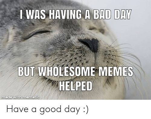 Bad, Bad Day, and Memes: WAS HAVING A BAD DAY  BUT WHOLESOME MEMES  HELPED  made with mematic Have a good day :)