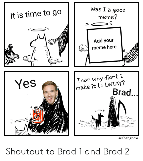 Meme, Good, and Time: Was I a good  It is time to go  meme?  Add your  meme here  Than why didnt I  make it to LWIAY?  Brad...  Yes  BITES  seebangnow Shoutout to Brad 1 and Brad 2