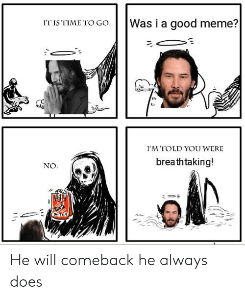 Meme, Reddit, and Good: Was i a good meme?  IT IS TIME 'TO GO  IM TOLD YOUWERE  breathtaking!  NO.  ITES He will comeback he always does