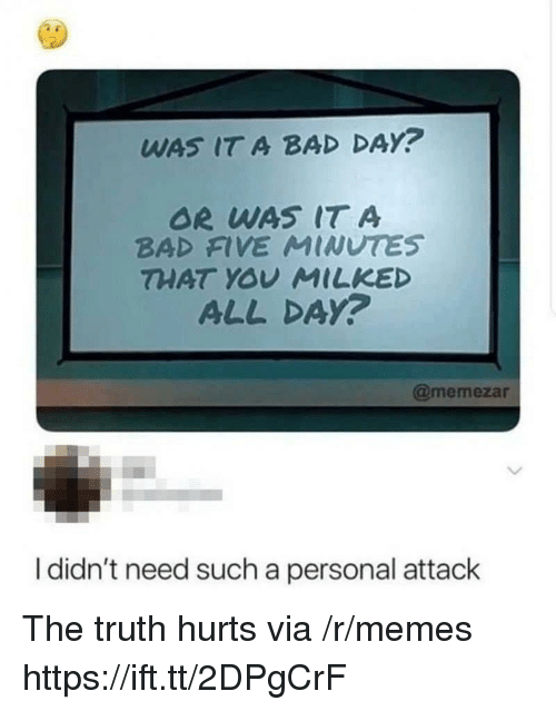 Bad, Bad Day, and Memes: WAS IT A BAD DAY?  OR WAS IT A  BAD FIVE MINUTES  THAT YOV MILKED  ALL DAy?  @memezar  I didn't need such a personal attack The truth hurts via /r/memes https://ift.tt/2DPgCrF