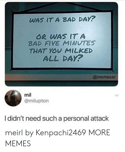 Bad, Bad Day, and Dank: WAS IT A BAD DAY?  OR WAS IT A  BAD FVE MINUTES  THAT YOY MILKED  ALL DAY?  @memezar  mil  @milupton  I didn't need such a personal attack meirl by Kenpachi2469 MORE MEMES
