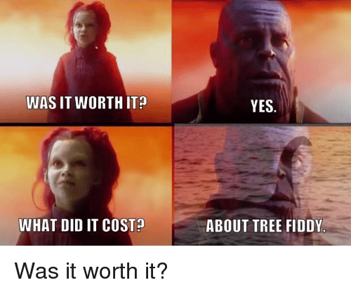 Tree, Advice Animals, and Yes: WAS IT WORTH IT?  YES  WHAT DID IT COSTA  ABOUT TREE FIDDY