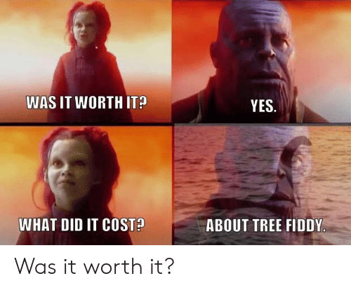 Tree, Yes, and Did: WAS IT WORTH IT  YES  WHAT DID IT COSTA  ABOUT TREE FIDDY Was it worth it?