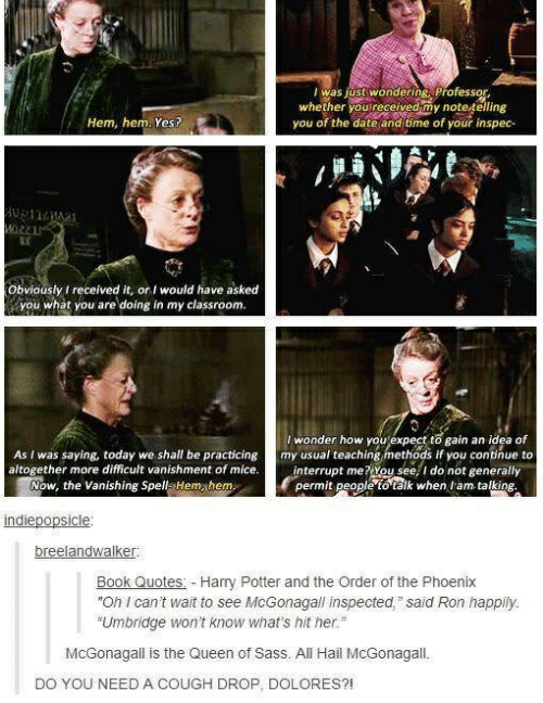 """Harry Potter, Queen, and Book: was justi wondering, Professor  whether youreceivedmy notetling  you of the date and time of your inspec-  Hem, hem. Yes?  Obviously I received it, o would have asked  you what you are doing in my classroomm  I wonder how youexpect to gain an idea of  As I was saying, today we shall be practicing my usual teaching methods if you conthue to  altogether more difficult vanishment of mice.ntrupt me? You see,I do not geerally  Now, the vanishing SpellaHem hem  permit pepple to älk when tam talking  indiepopsicle  breelandwalker  Book Quotes Harry Potter and the Order of the Phoenix  """"Oh I can't wait to see McGonagall inspected, said Ron happily.  """"Umbridge won't know what's hit her.""""  McGonagall is the Queen of Sass. All Hail McGonagall.  DO YOU NEED A COUGH DROP, DOLORES?!"""