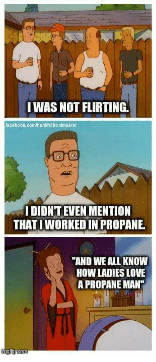 "Memes, 🤖, and Propane: WAS NOT FLIRTING.  facebook.com/hankhikoolmaster  I DIDNT EVEN MENTION  THATIWORKEDIN PROPANE  ""AND WE ALL KNOW  HOW LADIES LOVE  APROPANEMAN"