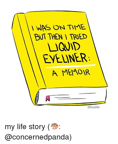 Life, Memes, and Time: WAS ON TIME  BT THEN TRIED  LIQUID  EYELINER:  A MEMOIR  @bustle my life story (🎨: @concernedpanda)