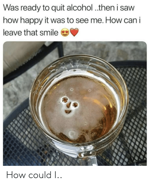 Saw, Alcohol, and Happy: Was ready to quit alcohol ..then i saw  how happy it was to see me. How can i  leave that smile How could I..