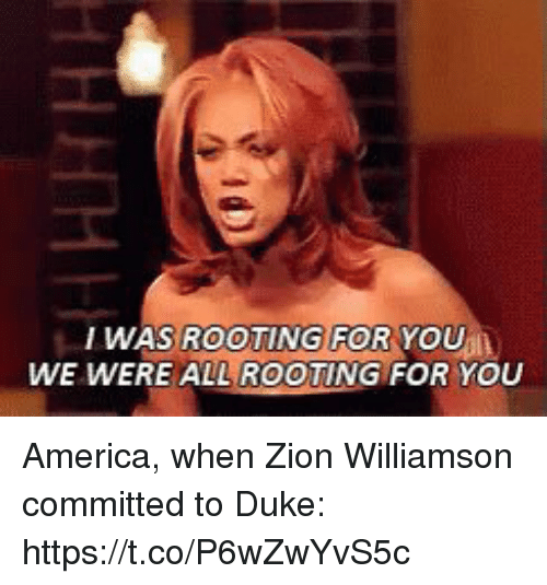 America, Sports, and Duke: WAS ROOTING FOR YOU  WE WERE ALL ROOTING FOR YOU America, when Zion Williamson committed to Duke: https://t.co/P6wZwYvS5c