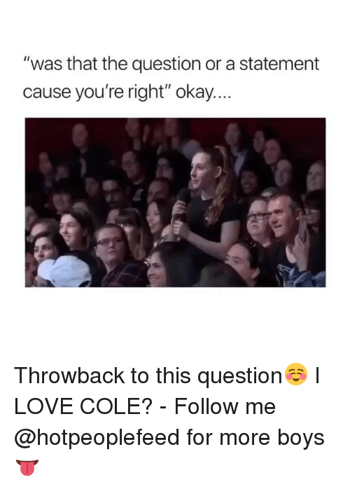"""Love, Okay, and Girl Memes: """"was that the question or a statement  cause you're right"""" okay. Throwback to this question☺️ I LOVE COLE? - Follow me @hotpeoplefeed for more boys 👅"""