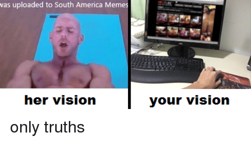 America, Funny, and Meme: was uploaded to South America Memes  her vision  your vision only truths