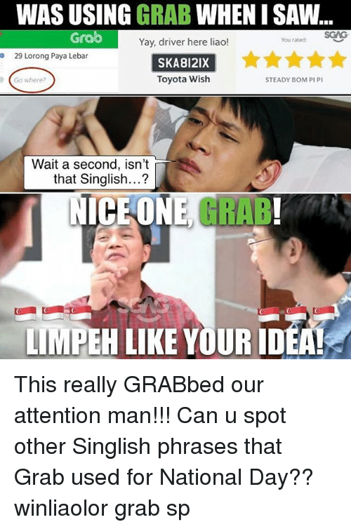Memes, Saw, and Toyota: WAS USING GRAB WHEN I SAW  Grao  Yay, driver here liaol!  SKA812IX  Toyota Wish  You rated:  29 Lorong Paya Lebar  Go where?  STEADY BOM PI PI  a second, isn't  that Singlish...?  Wait  ICE ONE,GRAB!  LIMPEH LIKE YOUR IDEAL This really GRABbed our attention man!!! Can u spot other Singlish phrases that Grab used for National Day?? winliaolor grab sp