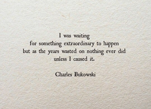 Waiting..., Charles Bukowski, and Bukowski: was waiting  for something extraordinary to happen  I  but as the years wasted  nothing ever did  on  unless I caused it.  Charles Bukowski