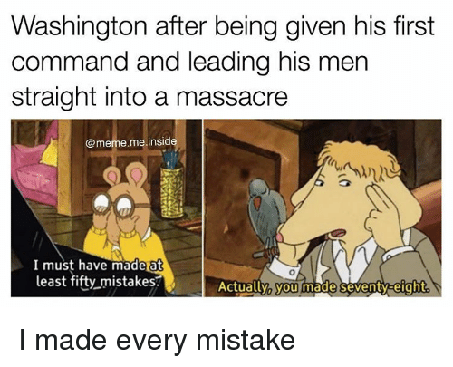 Memes, 🤖, and Washington: Washington after being given his first  command and leading his men  straight into a massacre  @meme me insid  I must have made at  least fifty mistakes.  Actually you made en  eight I made every mistake