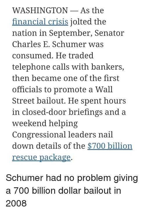 Wall Street, Washington, and Weekend: WASHINGTON-As the  financial crisis jolted the  nation in September, Senator  Charles E. Schumer was  consumed. He traded  telephone calls with bankers,  then became one of the first  officials to promote a Wall  Street bailout. He spent hours  in closed-door briefings and a  weekend helping  Congressional leaders nail  down details of the $700 billion  rescue package