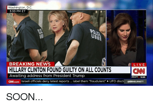 "cnn.com, Hillary Clinton, and News: Washington, D.C.  3:33 PM ET  Ug  BREAKING NEWS  HILLARY CLINTON FOUND GUILTY ON ALL COUNTS  Awaiting address from President Trump  C.coIsraeli officials deny latest reports. label them ""fraudulent"" UFO discl @ERINBURNETT  LIVE  CNN  PM PT 12:33"