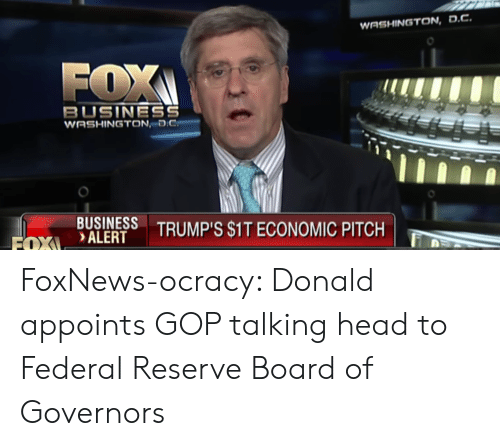 Head, Politics, and Business: WASHINGTON,D.C  FOX  BUSINESS  WASHINGTON  BIALERS TRUMPS SIT ECONOMIC PITCH  BUSINESS  DALERT TRUMP'S S1T ECONOMIC PITCH FoxNews-ocracy: Donald appoints GOP talking head to Federal Reserve Board of Governors