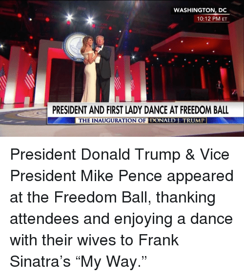 "Memes, Washington Dc, and Frank Sinatra: WASHINGTON, DC  10:12 PM ET  PRESIDENT AND FIRST LADY DANCE AT FREEDOM BALL  THE INAUGURATION OF DONALD J. TRUMP President Donald Trump & Vice President Mike Pence appeared at the Freedom Ball, thanking attendees and enjoying a dance with their wives to Frank Sinatra's ""My Way."""
