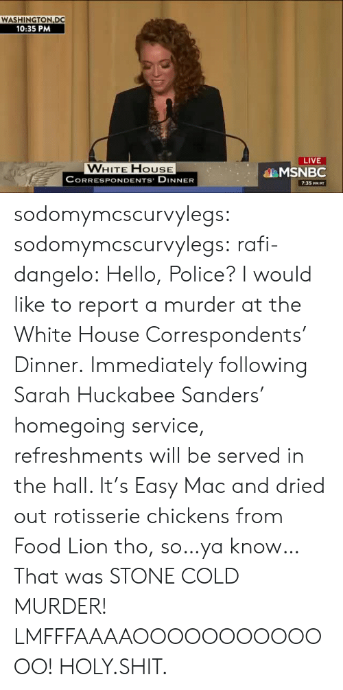 Food, Gif, and Hello: WASHINGTON DC  10:35 PM  LIVE  VWHITE FHOUSE  CORRESPONDENTS DINNER  MSNBC  7:35 PM PT sodomymcscurvylegs:  sodomymcscurvylegs:  rafi-dangelo: Hello, Police? I would like to report a murder at the White House Correspondents' Dinner. Immediately following Sarah Huckabee Sanders' homegoing service, refreshments will be served in the hall. It's Easy Mac and dried out rotisserie chickens from Food Lion tho, so…ya know…   That was STONE COLD MURDER! LMFFFAAAAOOOOOOOOOOOOO!  HOLY.SHIT.