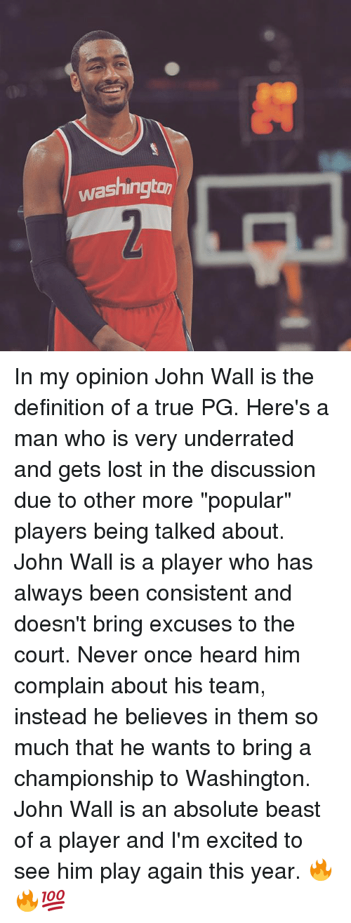 "John Wall, Memes, and True: washington In my opinion John Wall is the definition of a true PG. Here's a man who is very underrated and gets lost in the discussion due to other more ""popular"" players being talked about. John Wall is a player who has always been consistent and doesn't bring excuses to the court. Never once heard him complain about his team, instead he believes in them so much that he wants to bring a championship to Washington. John Wall is an absolute beast of a player and I'm excited to see him play again this year. 🔥🔥💯"