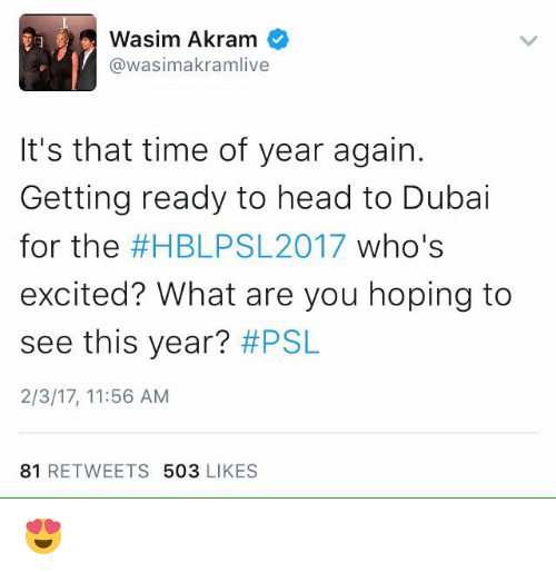 Memes, Dubai, and 🤖: Wasim Akram  @wasimakramlive  It's that time of year again.  Getting ready to head to Dubai  for the  #HBLPS 2017 who's  excited? What are you hoping to  see this year?  #PSL  2/3/17, 11:56 AM  81  RETWEETS  503  LIKES 😍