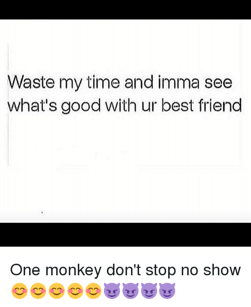 Waste My Time And Imma See Whats Good With Ur Best Friend One