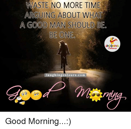 Arguing, Good Morning, and Good: WASTE NO MORE TIME  ARGUING ABOUT WHAT  A GOOD MAN SHOULD BEO  BE ONE  LACAGHING  laughing colours.com Good Morning...:)