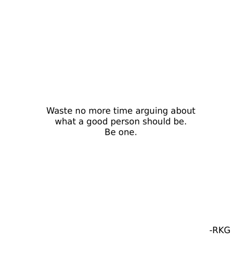 Good, Time, and One: Waste no more time arguing about  what a good person should be.  Be one.  -RKG