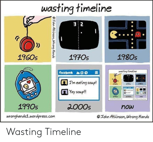 Facebook, Wordpress, and 2000s: wasting timeline  32  1970s  1980s  1960s  wasting timeline  facebook  Pm eating soup!  Yay soup!  000  now  2000s  1990s  now  wronghands1.wordpress.com  John Atkinson, Wrong Hands  OTohn Atkinson, Wrong Hands Wasting Timeline