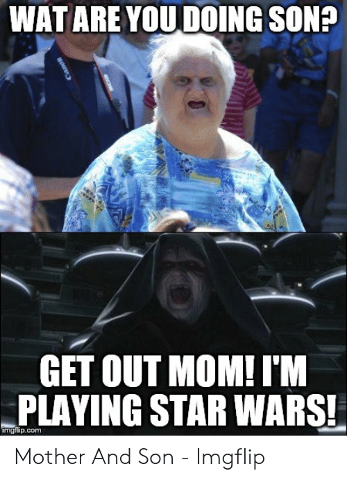 Wat Are You Doing Son Get Out Mom I M Playing Star Wars Imgilipcom Mother And Son Imgflip Star Wars Meme On Me Me