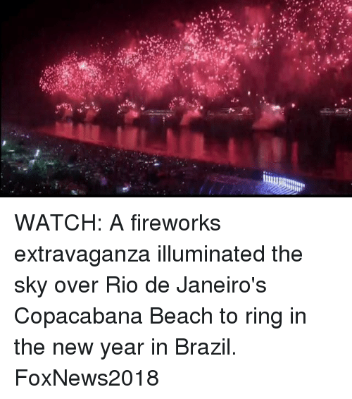 Memes, New Year's, and Beach: WATCH: A fireworks extravaganza illuminated the sky over Rio de Janeiro's Copacabana Beach to ring in the new year in Brazil. FoxNews2018