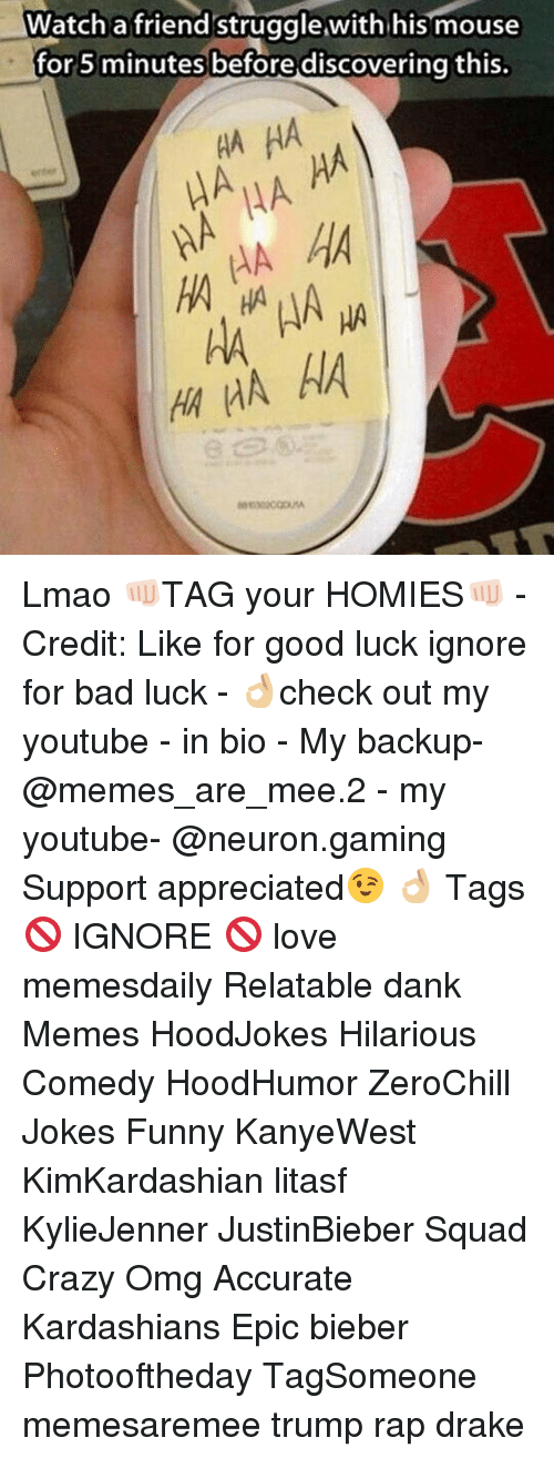 Memes, 🤖, and Epic: Watch a friend struggle,with his mouse  for 5 minutes before discovering this  HA HA  HA HA  HA HA HA  HA HA Lmao 👊🏻TAG your HOMIES👊🏻 - Credit: Like for good luck ignore for bad luck - 👌🏼check out my youtube - in bio - My backup- @memes_are_mee.2 - my youtube- @neuron.gaming Support appreciated😉 👌🏼 Tags 🚫 IGNORE 🚫 love memesdaily Relatable dank Memes HoodJokes Hilarious Comedy HoodHumor ZeroChill Jokes Funny KanyeWest KimKardashian litasf KylieJenner JustinBieber Squad Crazy Omg Accurate Kardashians Epic bieber Photooftheday TagSomeone memesaremee trump rap drake