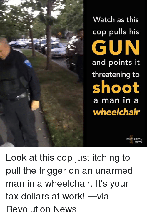 Memes, News, and Work: Watch as this  cop pulls his  GUN  and points it  threatening to  shoot  a man in a  wheelchair  REVOLUTION  NEWS Look at this cop just itching to pull the trigger on an unarmed man in a wheelchair. It's your tax dollars at work!  —via Revolution News