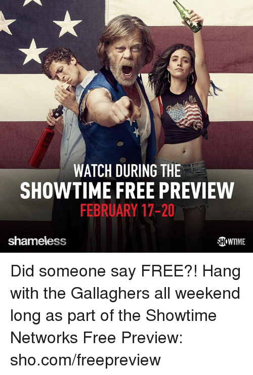 Memes, Shameless, and Free: WATCH DURING THE  SHOWTIME FREE PREVIEW  FEBRUARY 17-20  shameless Did someone say FREE?! Hang with the Gallaghers all weekend long as part of the Showtime Networks Free Preview: sho.com/freepreview