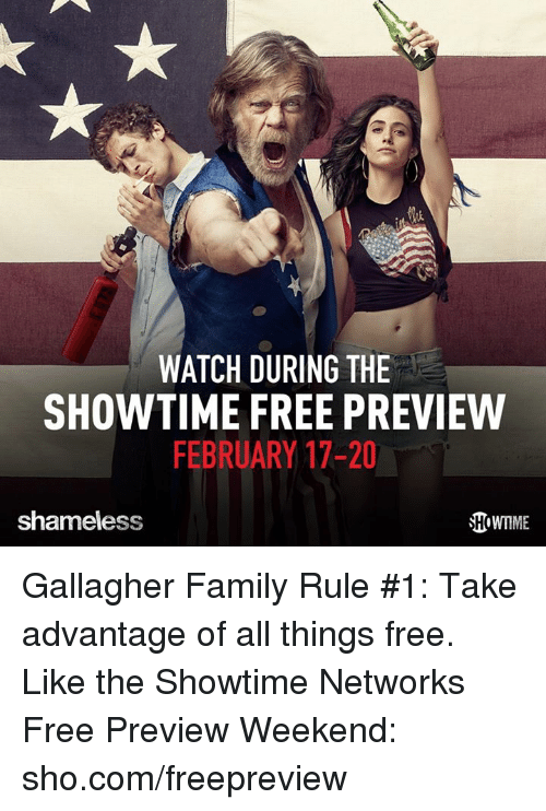 Family, Memes, and Shameless: WATCH DURING THE  SHOWTIME FREE PREVIEW  FEBRUARY 17-20  shameless Gallagher Family Rule #1: Take advantage of all things free. Like the Showtime Networks Free Preview Weekend: sho.com/freepreview