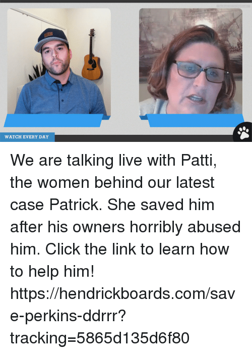 Click, Memes, and Help: WATCH EVERY DAY We are talking live with Patti, the women behind our latest case Patrick. She saved him after his owners horribly abused him. Click the link to learn how to help him! https://hendrickboards.com/save-perkins-ddrrr?tracking=5865d135d6f80
