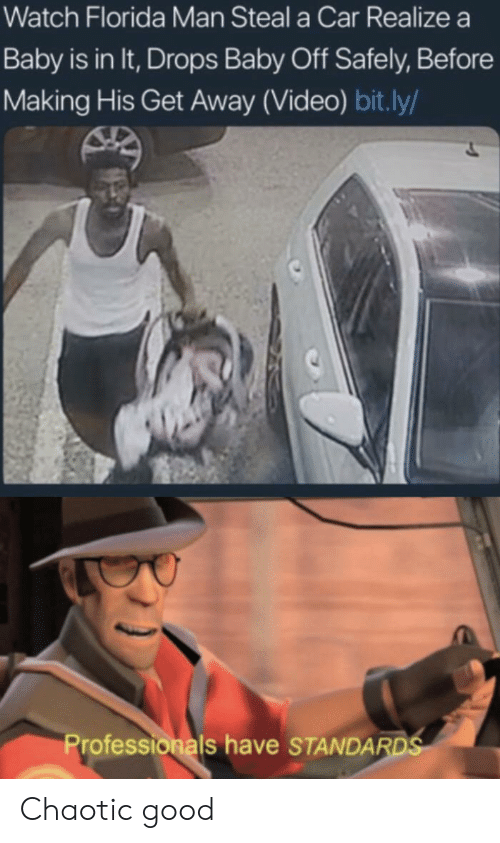 Florida Man, Florida, and Good: Watch Florida Man Steal a Car Realize a  Baby is in It, Drops Baby Off Safely, Before  Making His Get Away (Video) bit.ly/  Professionals have STANDARDS Chaotic good
