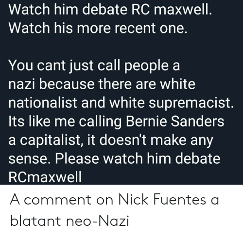 Bernie Sanders, Facepalm, and Nick: Watch him debate RC maxwell.  Watch his more recent one.  You cant just call people  nazi because there are white  nationalist and white supremacist.  Its like me calling Bernie Sanders  a capitalist, it doesn't make any  Please watch him debate  RCmaxwell A comment on Nick Fuentes a blatant neo-Nazi