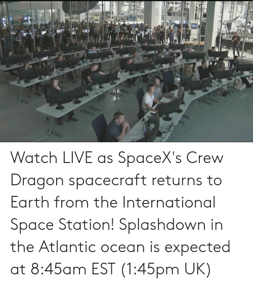 Dank, Earth, and Live: Watch LIVE as SpaceX's Crew Dragon spacecraft returns to Earth from the International Space Station! Splashdown in the Atlantic ocean is expected at 8:45am EST (1:45pm UK)