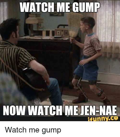 watch me gump now watch me jen nae ifunny ce watch me 27695588 watch me gump now watch me jen nae ifunnyce watch me meme on me me