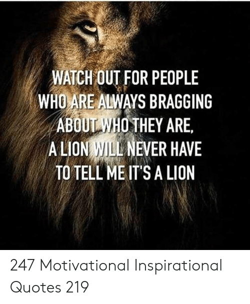 Watch Out, Lion, and Quotes: WATCH OUT FOR PEOPLE  WHO ARE ALWAYS BRAGGING  ABOUIWHO THEY ARE.  ALION WILL NEVER HAVE  TO TELL ME IT'S A LION 247 Motivational Inspirational Quotes 219