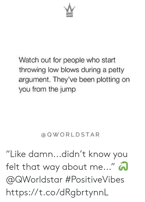 "Petty, Watch Out, and Watch: Watch out for people who start  throwing low blows during a petty  argument. They've been plotting on  you from the jump  QWORLDSTAR ""Like damn...didn't know you felt that way about me..."" 🐍 @QWorldstar #PositiveVibes https://t.co/dRgbrtynnL"