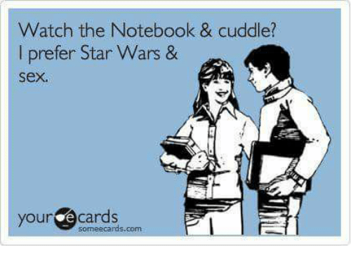 Memes, Notebook, And Star Wars: Watch The Notebook U0026 Cuddle? I Prefer Star  Wars U0026 Sex. Your Ecards Pl Some Ecards Com