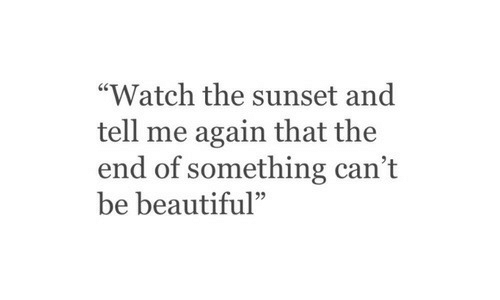 """Beautiful, Sunset, and Watch: """"Watch the sunset and  tell me again that the  end of something can't  be beautiful""""  95"""
