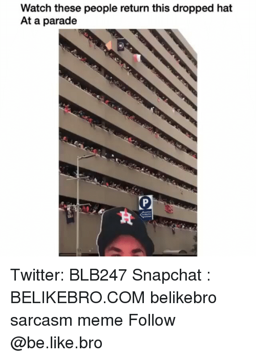 Be Like, Meme, and Memes: Watch these people return this dropped hat  At a parade Twitter: BLB247 Snapchat : BELIKEBRO.COM belikebro sarcasm meme Follow @be.like.bro