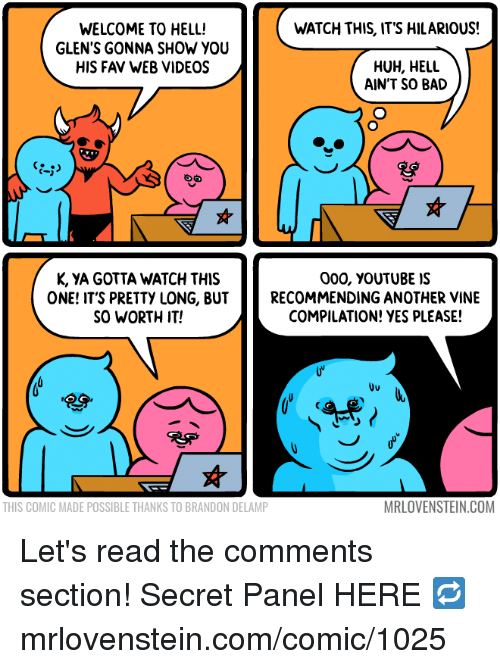 Bad, Huh, and Memes: WATCH THIS, ITS HILARIOUS!  WELCOME TO HELL!  GLEN'S GONNA SHOW YOU  HIS FAV WEB VIDEOS  HUH, HELL  AIN'T SO BAD  K, YA GOTTA WATCH THIS  ONE! IT'S PRETTY LONG, BUT  SO WORTH IT!  000, vouTUBE IS  RECOMMENDING ANOTHER VINE  COMPILATION! YES PLEASE!  Uu  THIS COMIC MADE POSSIBLE THANKS TO BRANDON DELAMP  MRLOVENSTEIN.COM Let's read the comments section!  Secret Panel HERE 🔁 mrlovenstein.com/comic/1025