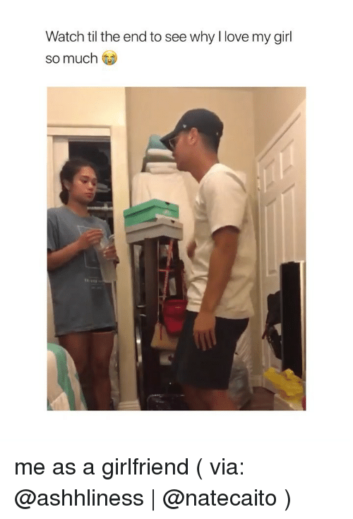 Love, Girl, and Watch: Watch til the end to see why I love my girl  so much me as a girlfriend ( via: @ashhliness   @natecaito )