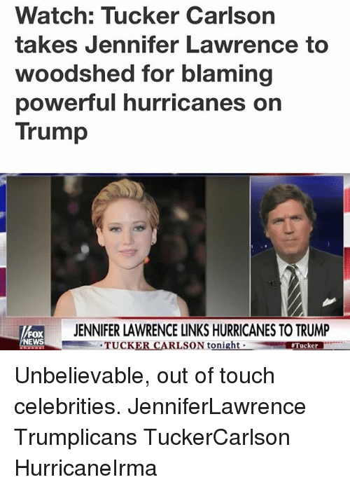 Jennifer Lawrence, Memes, and News: Watch: Tucker Carlson  takes Jennifer Lawrence to  woodshed for blaming  powerTul hurricanes on  Trump  ENNIFER LAWRENCE LINKS HURRICANES TO TRUMP  FOX  NEWS  TUCKER CARLSON tonight  Unbelievable, out of touch celebrities. JenniferLawrence Trumplicans TuckerCarlson HurricaneIrma