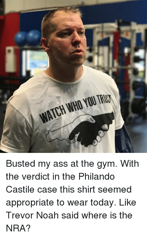 Ass, Gym, and Memes: WATCH WHO YOU Busted my ass at the gym. With the verdict in the Philando Castile case this shirt seemed appropriate to wear today. Like Trevor Noah said where is the NRA?