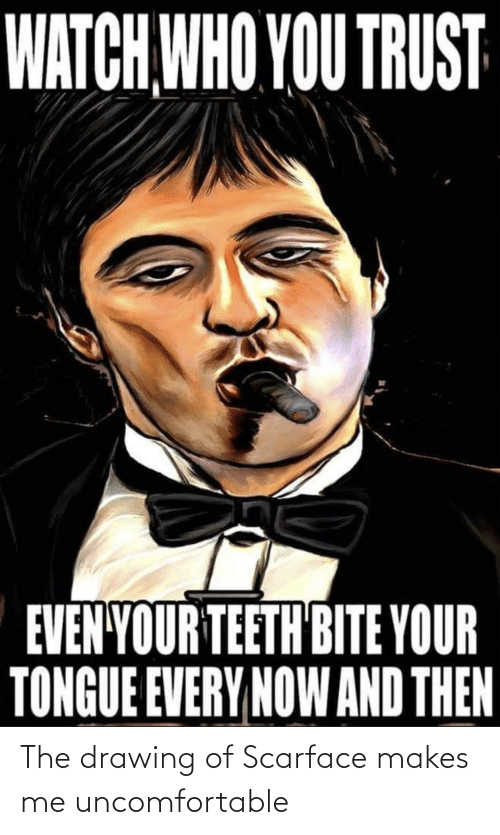 watch who you trust evenyour teeth bite your tongue every now and then the drawing of scarface makes me uncomfortable scarface meme on me me watch who you trust evenyour teeth bite